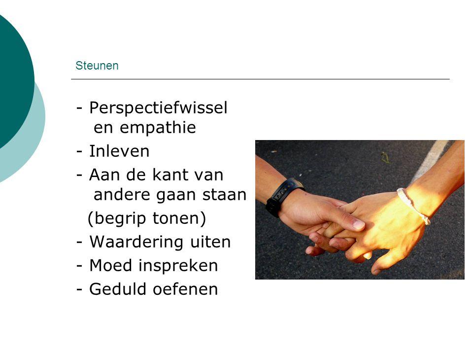 Steunen - Perspectiefwissel en empathie - Inleven - Aan de kant van andere gaan staan (begrip tonen) - Waardering uiten - Moed inspreken - Geduld oefe