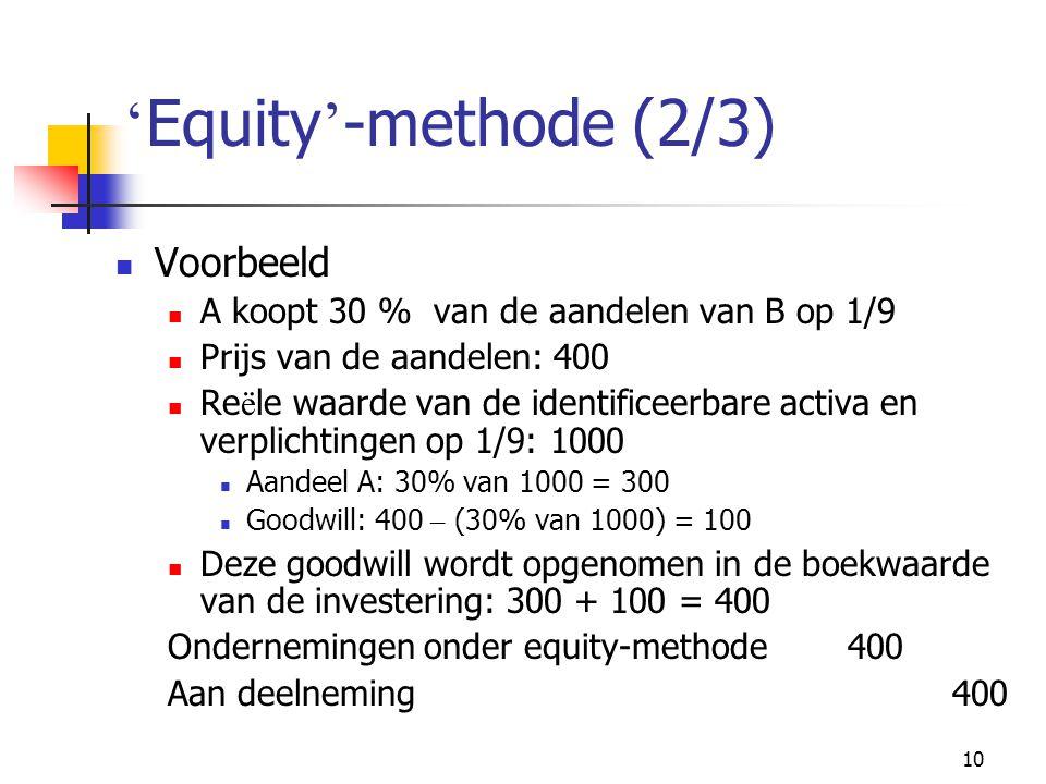 10 ' Equity ' -methode (2/3)  Voorbeeld  A koopt 30 % van de aandelen van B op 1/9  Prijs van de aandelen: 400  Re ë le waarde van de identificeerbare activa en verplichtingen op 1/9: 1000  Aandeel A: 30% van 1000 = 300  Goodwill: 400 – (30% van 1000) = 100  Deze goodwill wordt opgenomen in de boekwaarde van de investering: 300 + 100 = 400 Ondernemingen onder equity-methode400 Aan deelneming400