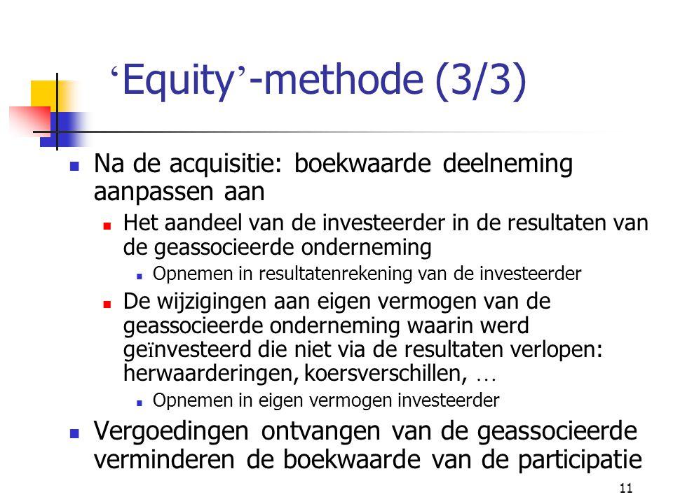 11 ' Equity ' -methode (3/3)  Na de acquisitie: boekwaarde deelneming aanpassen aan  Het aandeel van de investeerder in de resultaten van de geassocieerde onderneming  Opnemen in resultatenrekening van de investeerder  De wijzigingen aan eigen vermogen van de geassocieerde onderneming waarin werd ge ï nvesteerd die niet via de resultaten verlopen: herwaarderingen, koersverschillen, …  Opnemen in eigen vermogen investeerder  Vergoedingen ontvangen van de geassocieerde verminderen de boekwaarde van de participatie