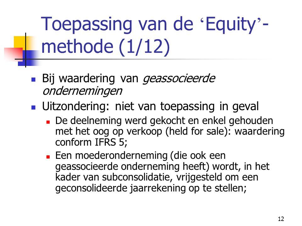 12 Toepassing van de ' Equity ' - methode (1/12)  Bij waardering van geassocieerde ondernemingen  Uitzondering: niet van toepassing in geval  De deelneming werd gekocht en enkel gehouden met het oog op verkoop (held for sale): waardering conform IFRS 5;  Een moederonderneming (die ook een geassocieerde onderneming heeft) wordt, in het kader van subconsolidatie, vrijgesteld om een geconsolideerde jaarrekening op te stellen;