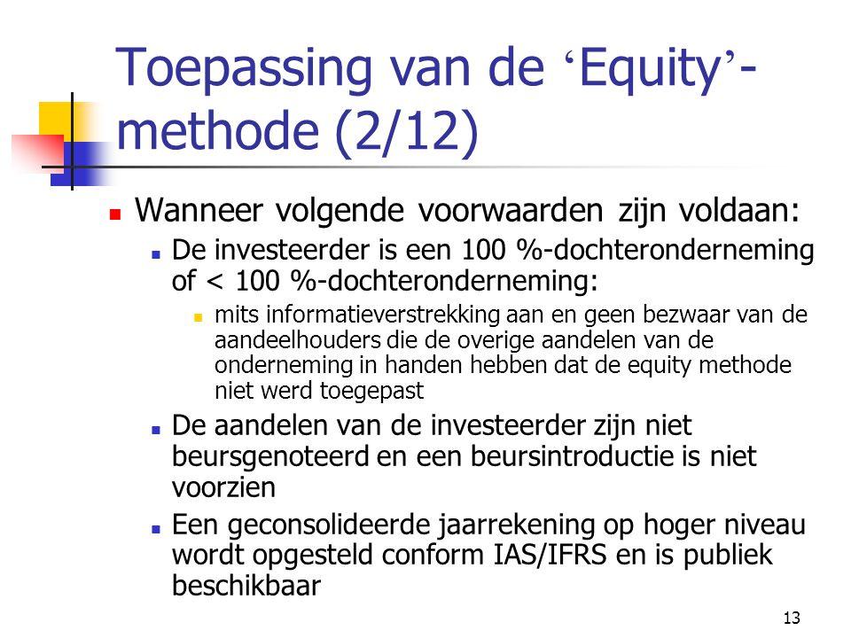 13 Toepassing van de ' Equity ' - methode (2/12)  Wanneer volgende voorwaarden zijn voldaan:  De investeerder is een 100 %-dochteronderneming of < 100 %-dochteronderneming:  mits informatieverstrekking aan en geen bezwaar van de aandeelhouders die de overige aandelen van de onderneming in handen hebben dat de equity methode niet werd toegepast  De aandelen van de investeerder zijn niet beursgenoteerd en een beursintroductie is niet voorzien  Een geconsolideerde jaarrekening op hoger niveau wordt opgesteld conform IAS/IFRS en is publiek beschikbaar
