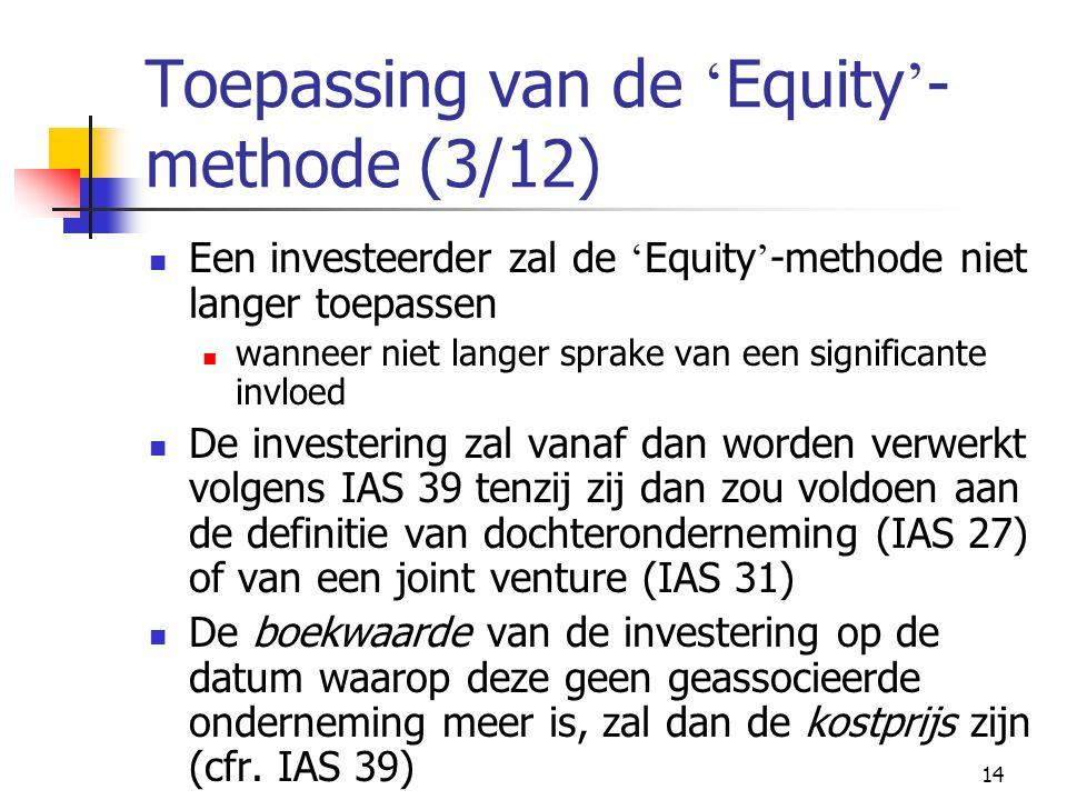 14 Toepassing van de ' Equity ' - methode (3/12)  Een investeerder zal de ' Equity ' -methode niet langer toepassen  wanneer niet langer sprake van een significante invloed  De investering zal vanaf dan worden verwerkt volgens IAS 39 tenzij zij dan zou voldoen aan de definitie van dochteronderneming (IAS 27) of van een joint venture (IAS 31)  De boekwaarde van de investering op de datum waarop deze geen geassocieerde onderneming meer is, zal dan de kostprijs zijn (cfr.