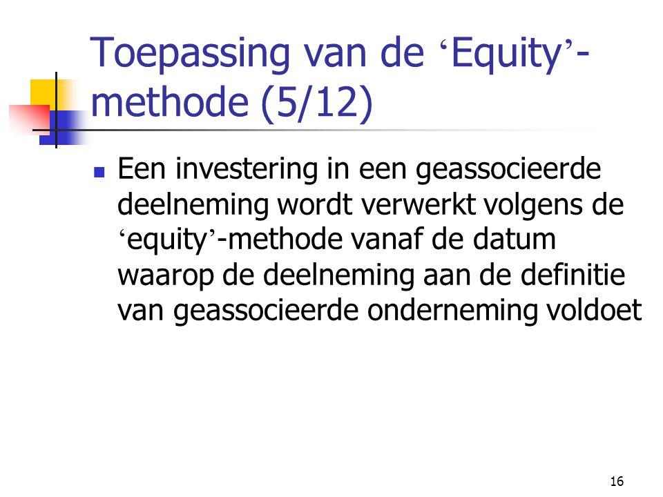 16 Toepassing van de ' Equity ' - methode (5/12)  Een investering in een geassocieerde deelneming wordt verwerkt volgens de ' equity ' -methode vanaf de datum waarop de deelneming aan de definitie van geassocieerde onderneming voldoet