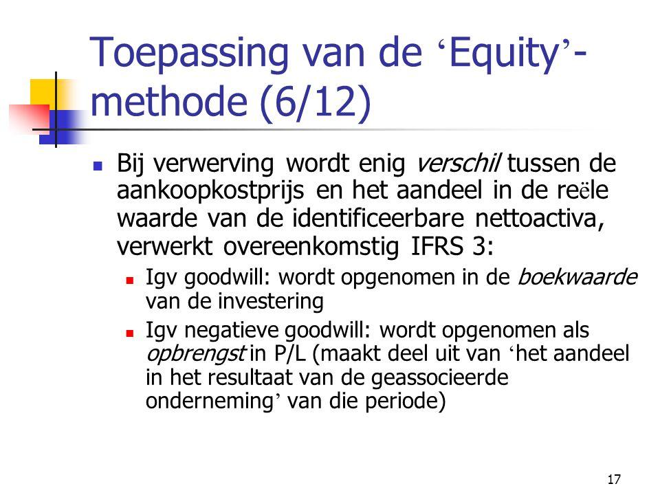 17 Toepassing van de ' Equity ' - methode (6/12)  Bij verwerving wordt enig verschil tussen de aankoopkostprijs en het aandeel in de re ë le waarde van de identificeerbare nettoactiva, verwerkt overeenkomstig IFRS 3:  Igv goodwill: wordt opgenomen in de boekwaarde van de investering  Igv negatieve goodwill: wordt opgenomen als opbrengst in P/L (maakt deel uit van ' het aandeel in het resultaat van de geassocieerde onderneming ' van die periode)