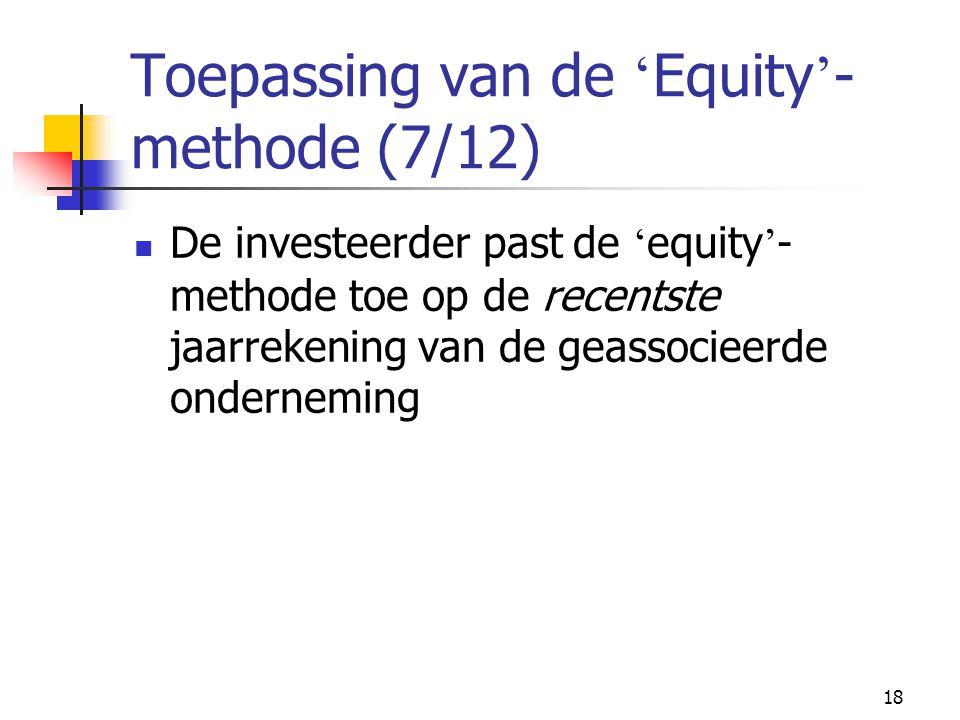18 Toepassing van de ' Equity ' - methode (7/12)  De investeerder past de ' equity ' - methode toe op de recentste jaarrekening van de geassocieerde onderneming