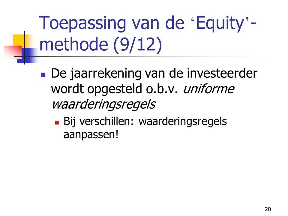 20 Toepassing van de ' Equity ' - methode (9/12)  De jaarrekening van de investeerder wordt opgesteld o.b.v.