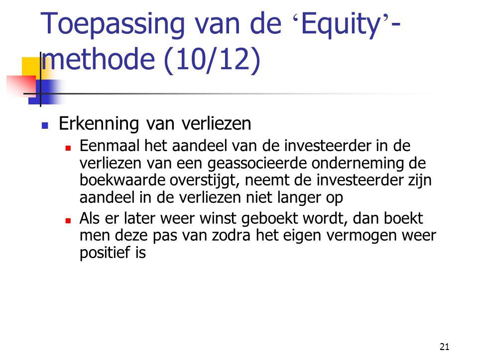 21 Toepassing van de ' Equity ' - methode (10/12)  Erkenning van verliezen  Eenmaal het aandeel van de investeerder in de verliezen van een geassocieerde onderneming de boekwaarde overstijgt, neemt de investeerder zijn aandeel in de verliezen niet langer op  Als er later weer winst geboekt wordt, dan boekt men deze pas van zodra het eigen vermogen weer positief is