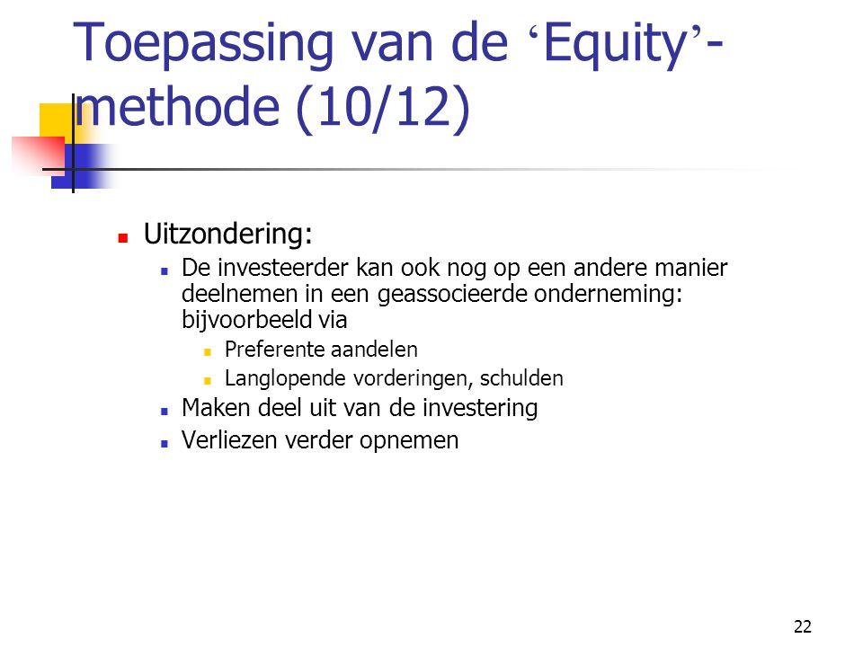 22 Toepassing van de ' Equity ' - methode (10/12)  Uitzondering:  De investeerder kan ook nog op een andere manier deelnemen in een geassocieerde onderneming: bijvoorbeeld via  Preferente aandelen  Langlopende vorderingen, schulden  Maken deel uit van de investering  Verliezen verder opnemen