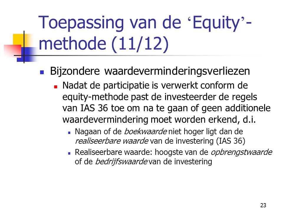 23 Toepassing van de ' Equity ' - methode (11/12)  Bijzondere waardeverminderingsverliezen  Nadat de participatie is verwerkt conform de equity-methode past de investeerder de regels van IAS 36 toe om na te gaan of geen additionele waardevermindering moet worden erkend, d.i.