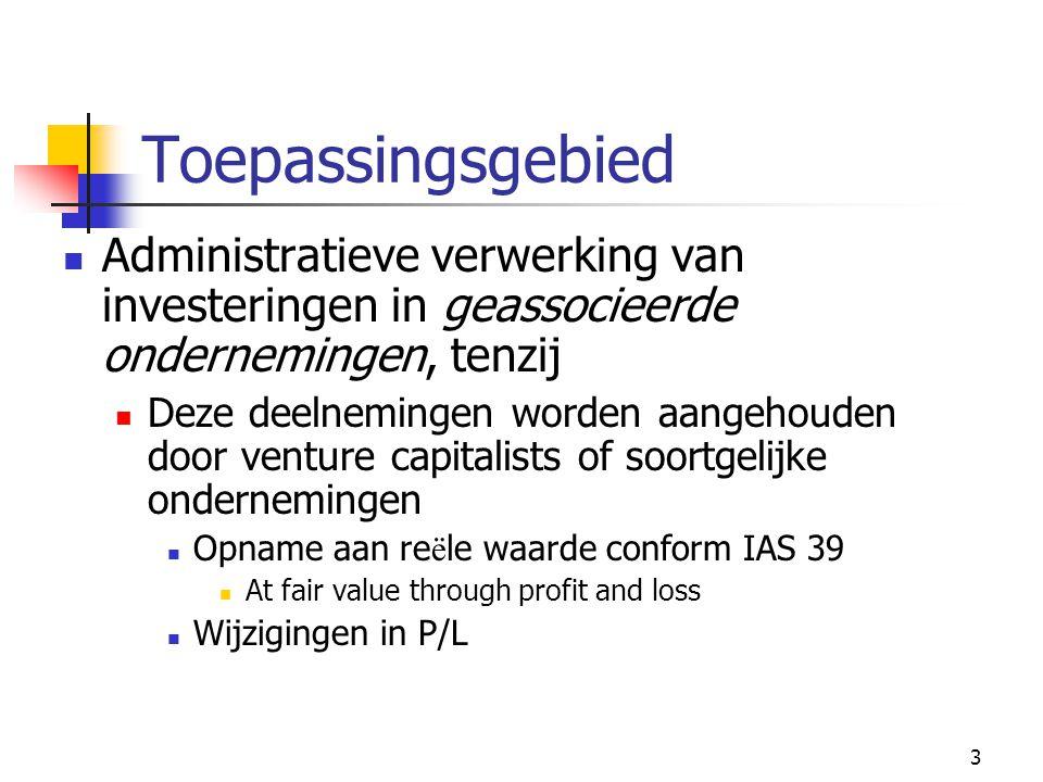 3 Toepassingsgebied  Administratieve verwerking van investeringen in geassocieerde ondernemingen, tenzij  Deze deelnemingen worden aangehouden door venture capitalists of soortgelijke ondernemingen  Opname aan re ë le waarde conform IAS 39  At fair value through profit and loss  Wijzigingen in P/L