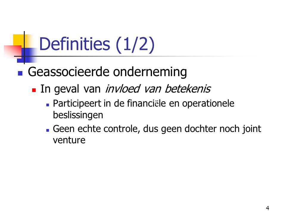 4 Definities (1/2)  Geassocieerde onderneming  In geval van invloed van betekenis  Participeert in de financi ë le en operationele beslissingen  Geen echte controle, dus geen dochter noch joint venture