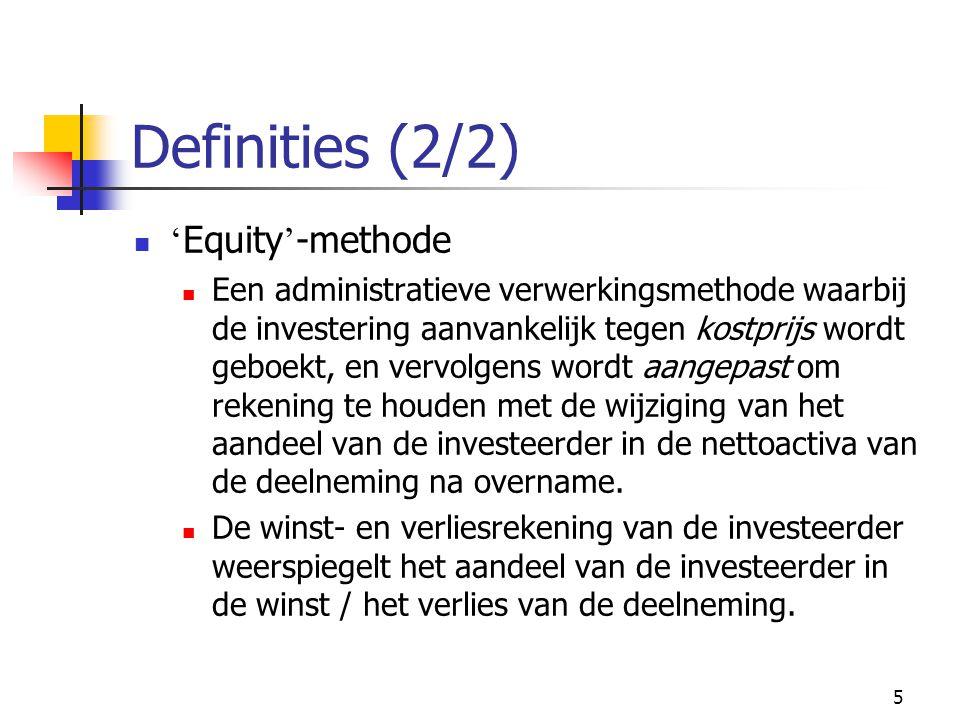 5 Definities (2/2)  ' Equity ' -methode  Een administratieve verwerkingsmethode waarbij de investering aanvankelijk tegen kostprijs wordt geboekt, en vervolgens wordt aangepast om rekening te houden met de wijziging van het aandeel van de investeerder in de nettoactiva van de deelneming na overname.