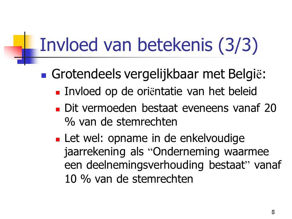 8 Invloed van betekenis (3/3)  Grotendeels vergelijkbaar met Belgi ë :  Invloed op de ori ë ntatie van het beleid  Dit vermoeden bestaat eveneens vanaf 20 % van de stemrechten  Let wel: opname in de enkelvoudige jaarrekening als Onderneming waarmee een deelnemingsverhouding bestaat vanaf 10 % van de stemrechten