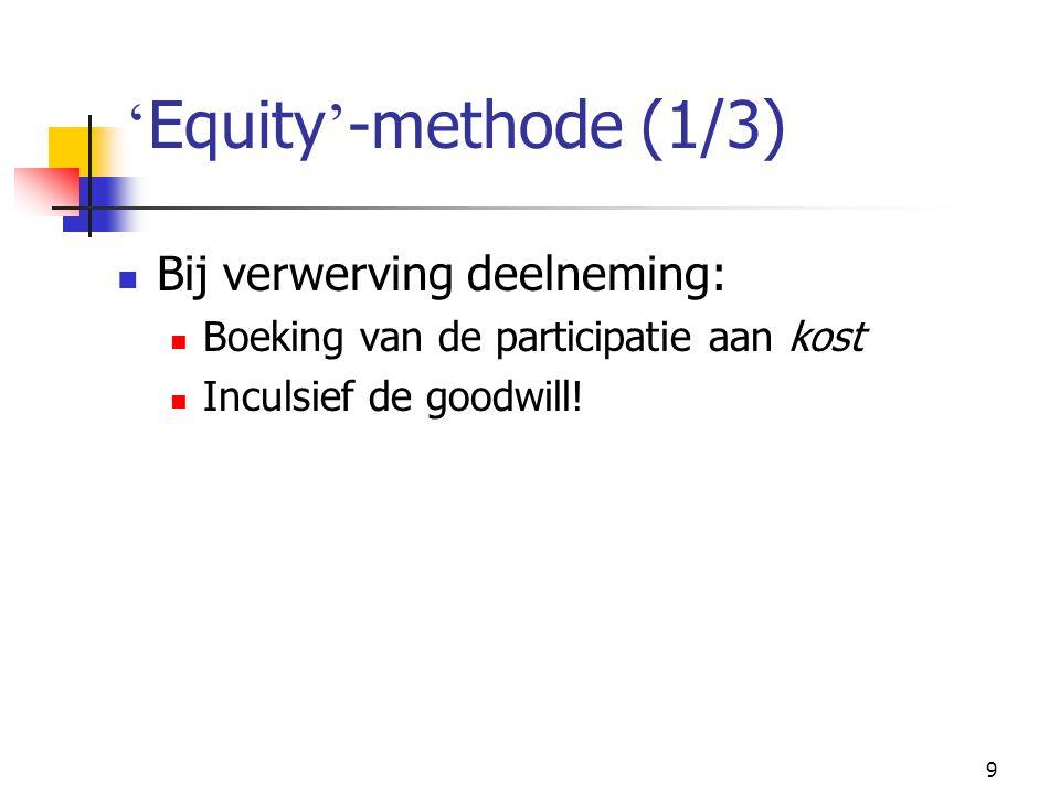 9 ' Equity ' -methode (1/3)  Bij verwerving deelneming:  Boeking van de participatie aan kost  Inculsief de goodwill!