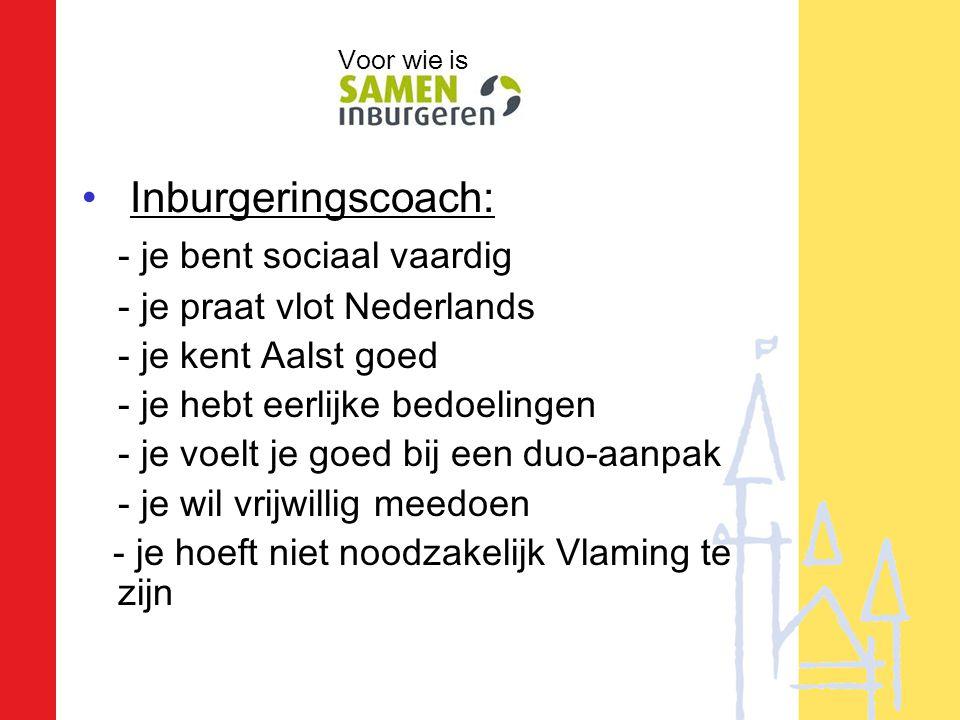 • Inburgeringscoach: - je bent sociaal vaardig - je praat vlot Nederlands - je kent Aalst goed - je hebt eerlijke bedoelingen - je voelt je goed bij een duo-aanpak - je wil vrijwillig meedoen - je hoeft niet noodzakelijk Vlaming te zijn Voor wie is