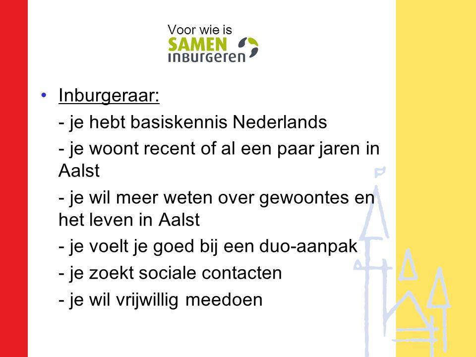 •Inburgeraar: - je hebt basiskennis Nederlands - je woont recent of al een paar jaren in Aalst - je wil meer weten over gewoontes en het leven in Aalst - je voelt je goed bij een duo-aanpak - je zoekt sociale contacten - je wil vrijwillig meedoen Voor wie is