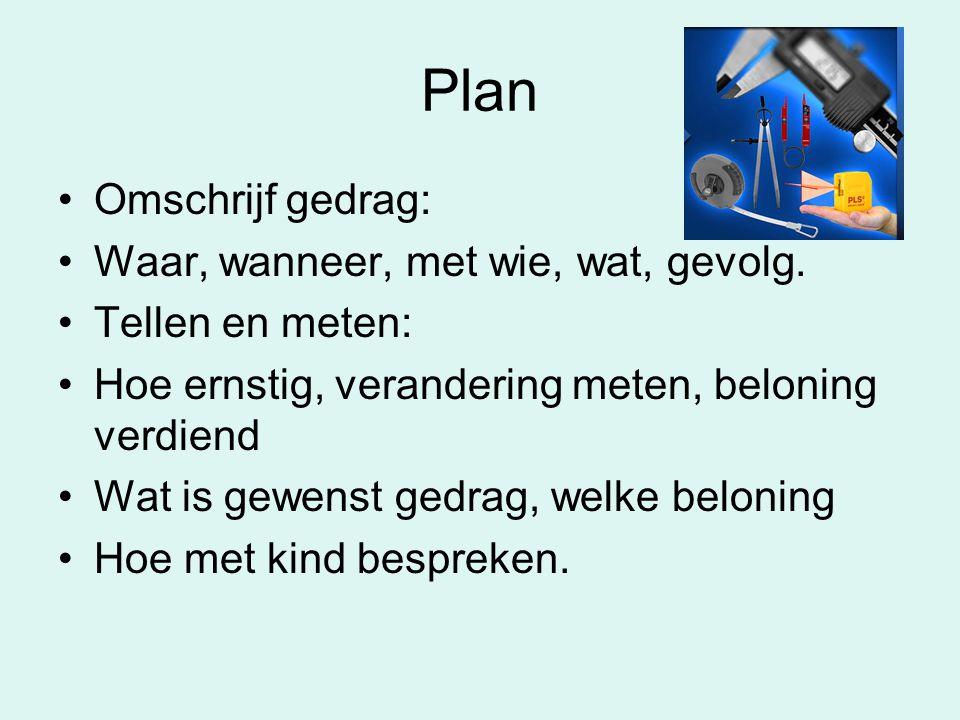 Plan •Omschrijf gedrag: •Waar, wanneer, met wie, wat, gevolg. •Tellen en meten: •Hoe ernstig, verandering meten, beloning verdiend •Wat is gewenst ged
