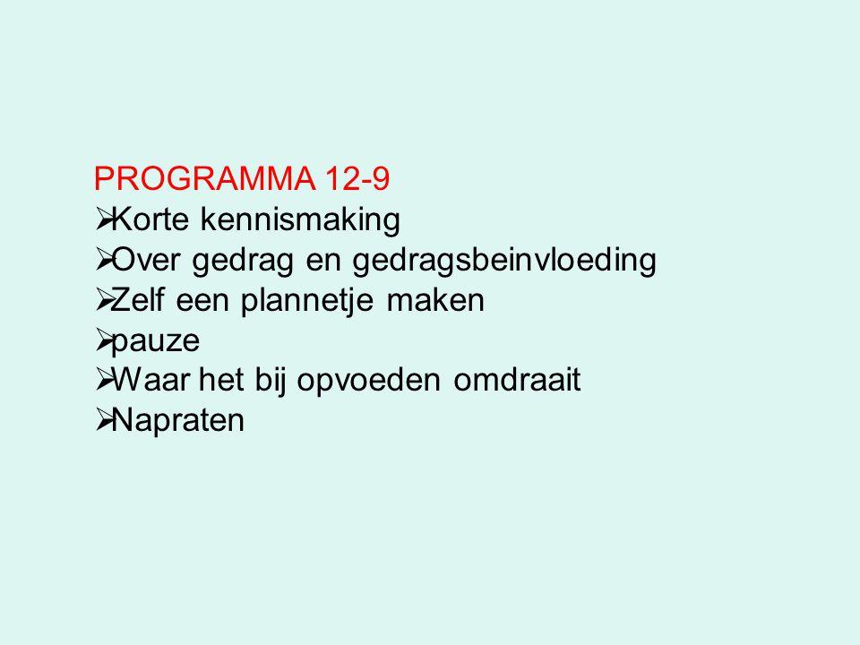 PROGRAMMA 12-9  Korte kennismaking  Over gedrag en gedragsbeinvloeding  Zelf een plannetje maken  pauze  Waar het bij opvoeden omdraait  Naprate
