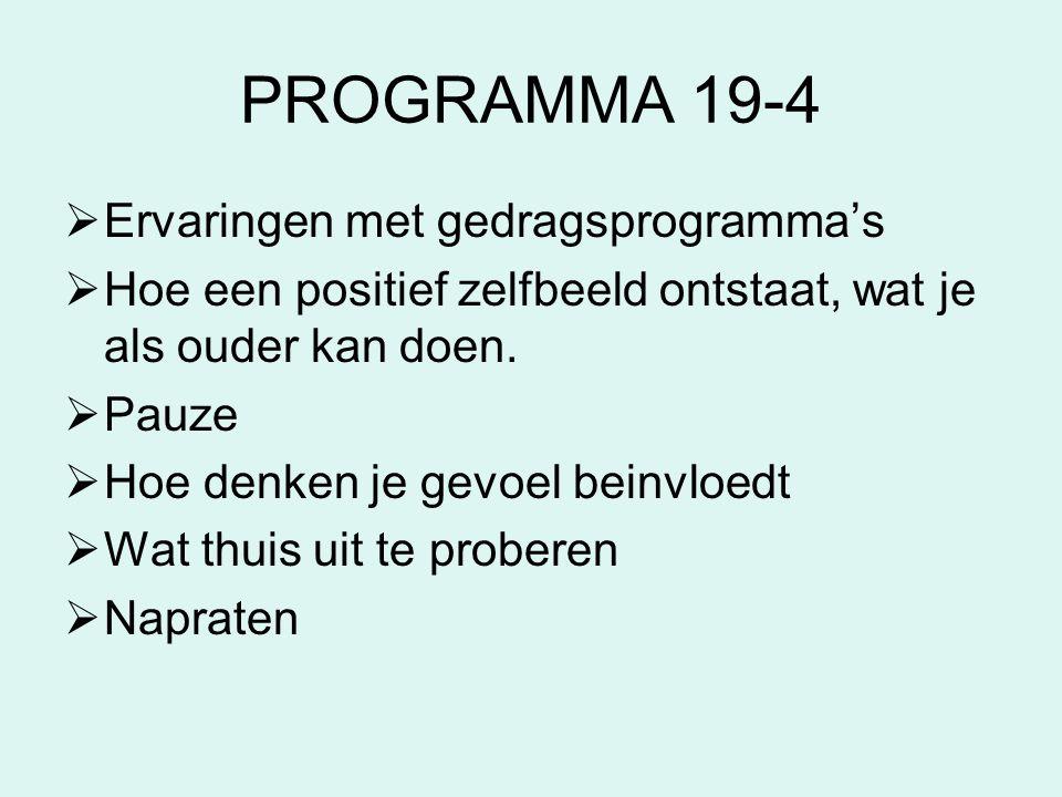 PROGRAMMA 19-4  Ervaringen met gedragsprogramma's  Hoe een positief zelfbeeld ontstaat, wat je als ouder kan doen.  Pauze  Hoe denken je gevoel be