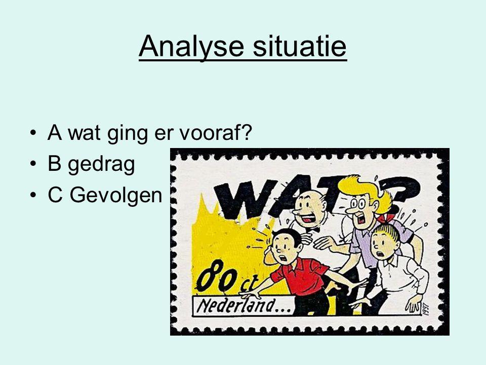 Analyse situatie •A wat ging er vooraf? •B gedrag •C Gevolgen