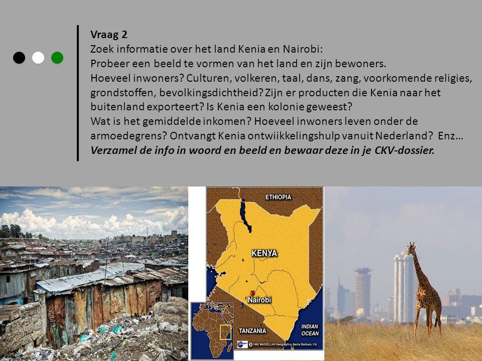 Vraag 2 Zoek informatie over het land Kenia en Nairobi: Probeer een beeld te vormen van het land en zijn bewoners. Hoeveel inwoners? Culturen, volkere