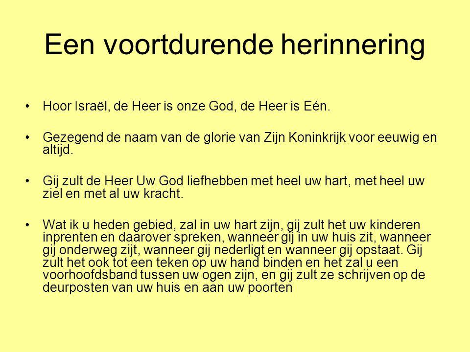 Een voortdurende herinnering •Hoor Israël, de Heer is onze God, de Heer is Eén. •Gezegend de naam van de glorie van Zijn Koninkrijk voor eeuwig en alt