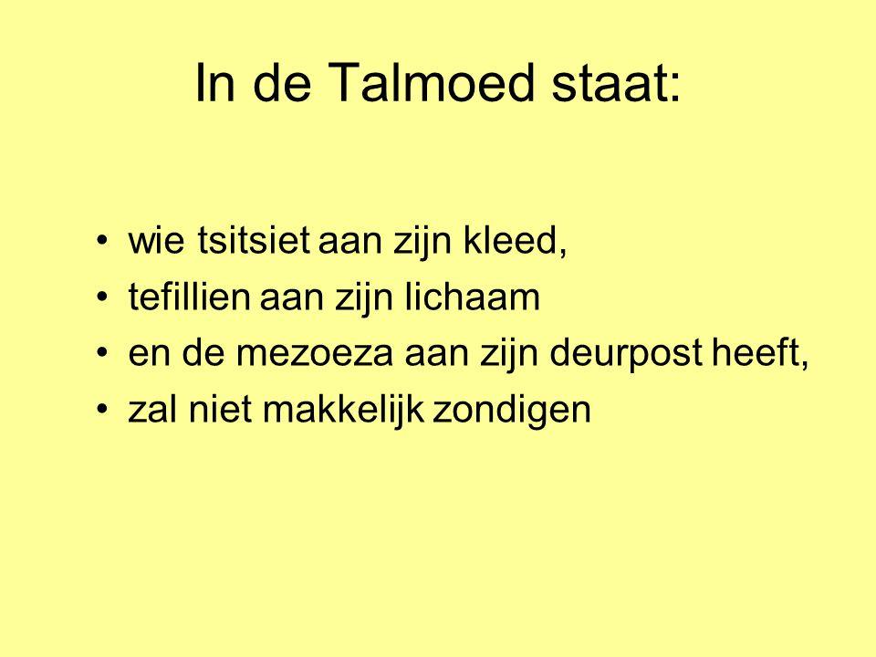 In de Talmoed staat: •wie tsitsiet aan zijn kleed, •tefillien aan zijn lichaam •en de mezoeza aan zijn deurpost heeft, •zal niet makkelijk zondigen