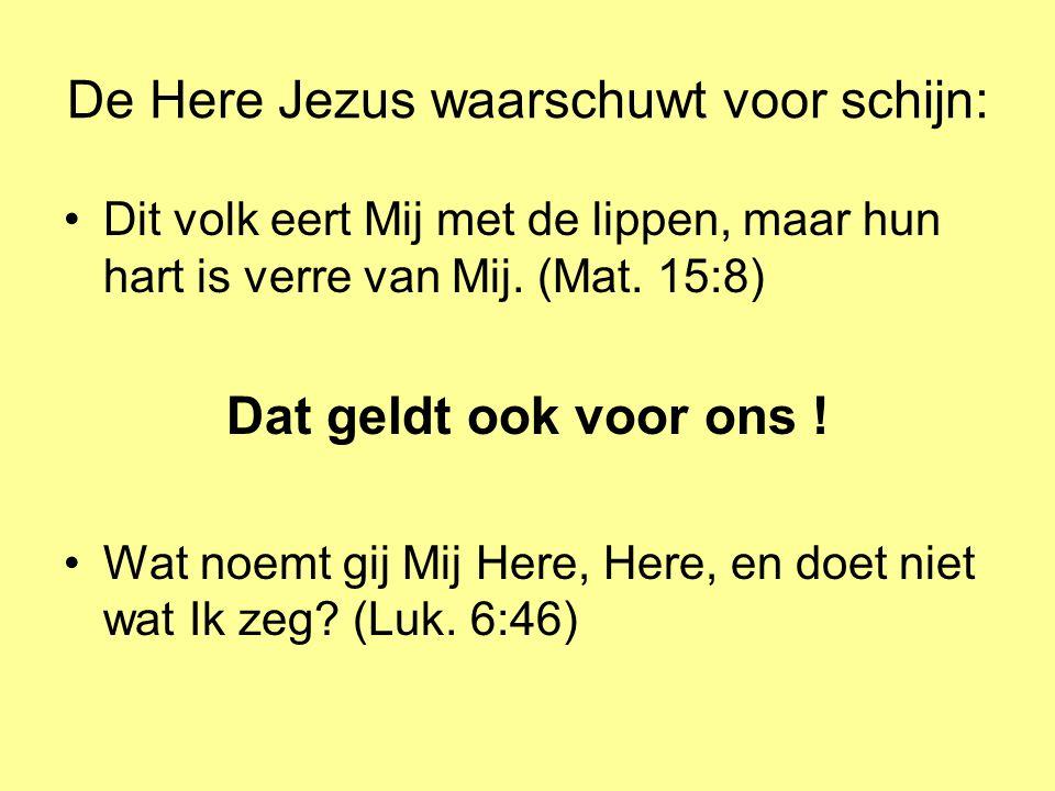 De Here Jezus waarschuwt voor schijn: •Dit volk eert Mij met de lippen, maar hun hart is verre van Mij. (Mat. 15:8) Dat geldt ook voor ons ! •Wat noem