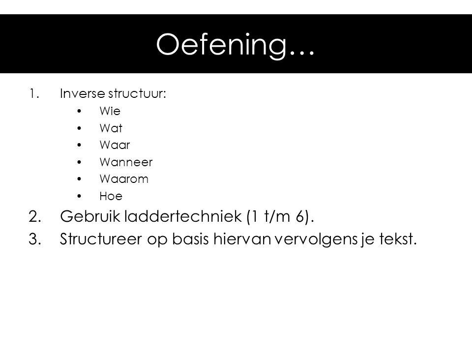 Oefening… 1.Inverse structuur: •Wie •Wat •Waar •Wanneer •Waarom •Hoe 2.Gebruik laddertechniek (1 t/m 6). 3.Structureer op basis hiervan vervolgens je