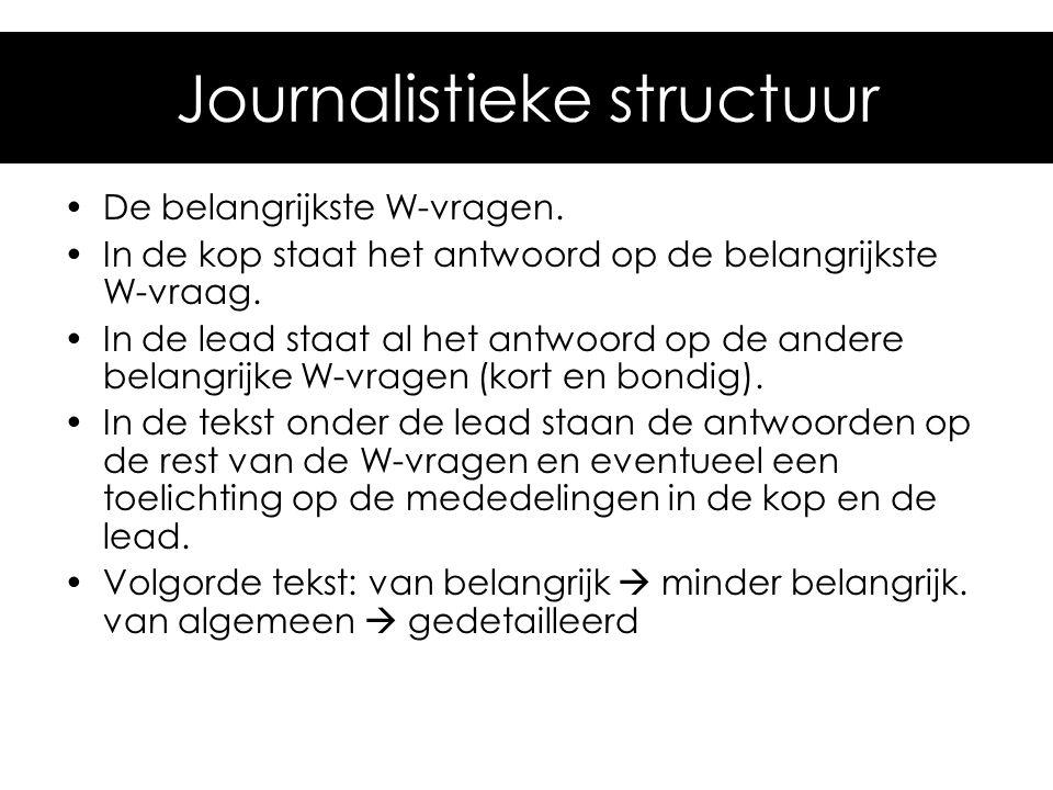 Journalistieke structuur •De belangrijkste W-vragen. •In de kop staat het antwoord op de belangrijkste W-vraag. •In de lead staat al het antwoord op d