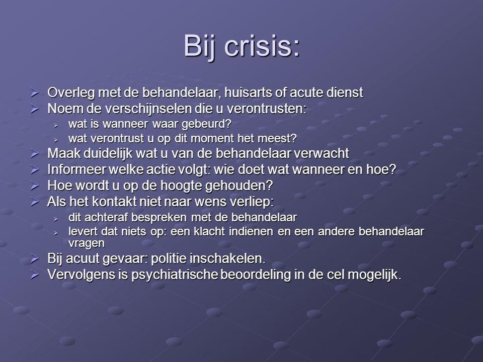 Bij crisis:  Overleg met de behandelaar, huisarts of acute dienst  Noem de verschijnselen die u verontrusten:  wat is wanneer waar gebeurd?  wat v