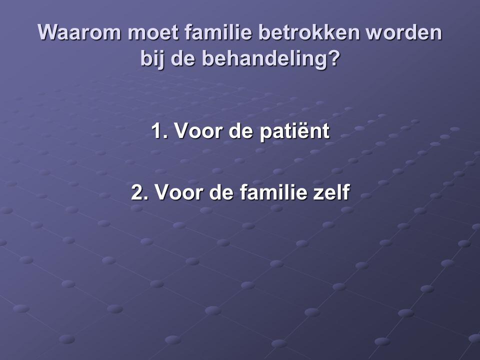 Waarom moet familie betrokken worden bij de behandeling? 1. Voor de patiënt 2. Voor de familie zelf