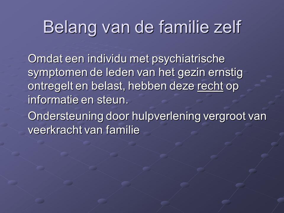 Belang van de familie zelf Omdat een individu met psychiatrische symptomen de leden van het gezin ernstig ontregelt en belast, hebben deze recht op informatie en steun.