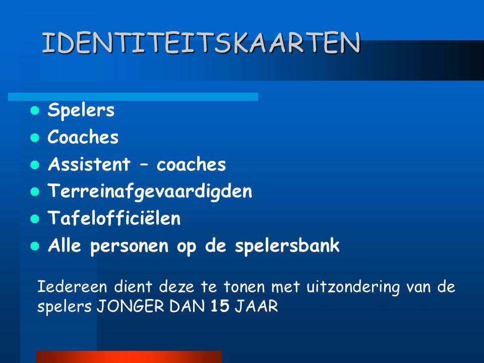 IDENTITEITSKAARTEN  Spelers  Coaches  Assistent – coaches  Terreinafgevaardigden  Tafelofficiëlen  Alle personen op de spelersbank Iedereen dient deze te tonen met uitzondering van de spelers JONGER DAN 15 JAAR