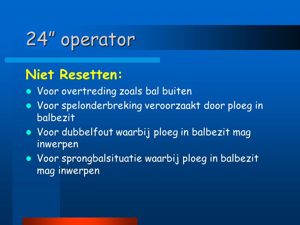 """24"""" operator Niet Resetten:  Voor overtreding zoals bal buiten  Voor spelonderbreking veroorzaakt door ploeg in balbezit  Voor dubbelfout waarbij p"""