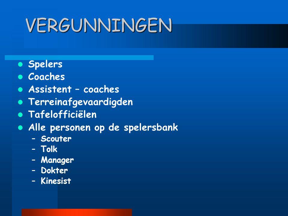 VERGUNNINGEN  Spelers  Coaches  Assistent – coaches  Terreinafgevaardigden  Tafelofficiëlen  Alle personen op de spelersbank –Scouter –Tolk –Manager –Dokter –Kinesist