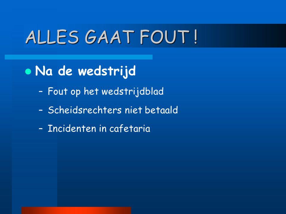  Na de wedstrijd –Fout op het wedstrijdblad –Scheidsrechters niet betaald –Incidenten in cafetaria ALLES GAAT FOUT !