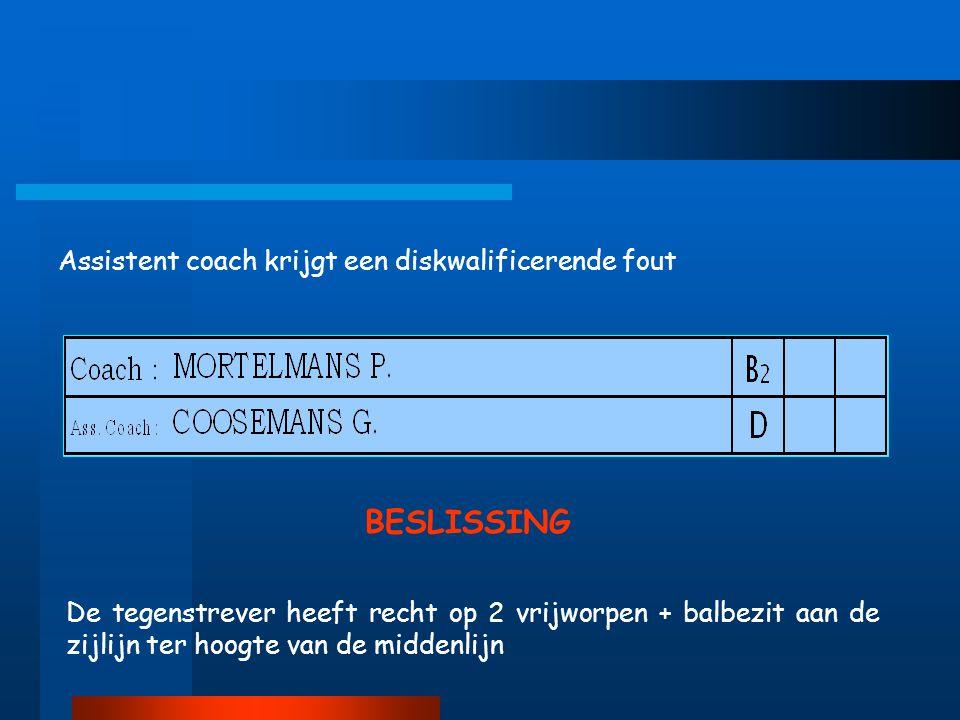 Assistent coach krijgt een diskwalificerende fout De tegenstrever heeft recht op 2 vrijworpen + balbezit aan de zijlijn ter hoogte van de middenlijn BESLISSING
