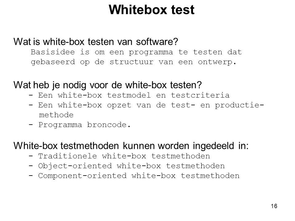 16 Wat is white-box testen van software? Basisidee is om een programma te testen dat gebaseerd op de structuur van een ontwerp. Wat heb je nodig voor