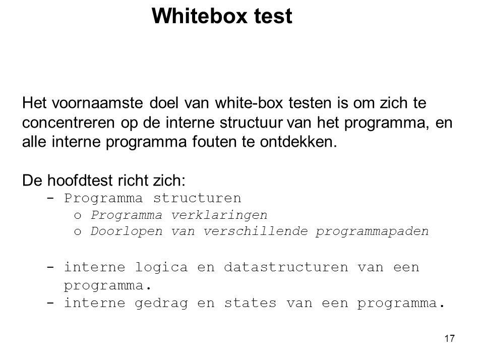 17 Whitebox test Het voornaamste doel van white-box testen is om zich te concentreren op de interne structuur van het programma, en alle interne progr