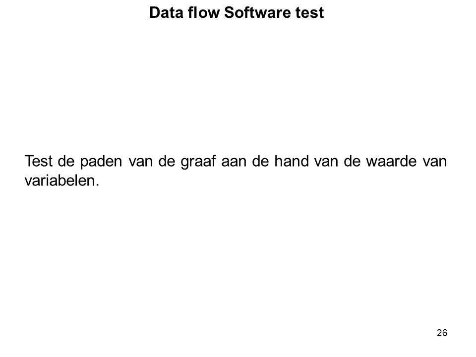 26 Data flow Software test Test de paden van de graaf aan de hand van de waarde van variabelen.
