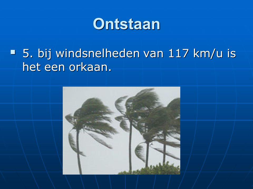 Ontstaan  5. bij windsnelheden van 117 km/u is het een orkaan.