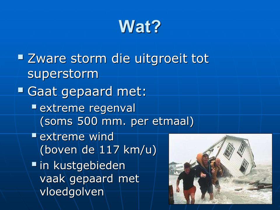 Wat?  Zware storm die uitgroeit tot superstorm  Gaat gepaard met:  extreme regenval (soms 500 mm. per etmaal)  extreme wind (boven de 117 km/u) 