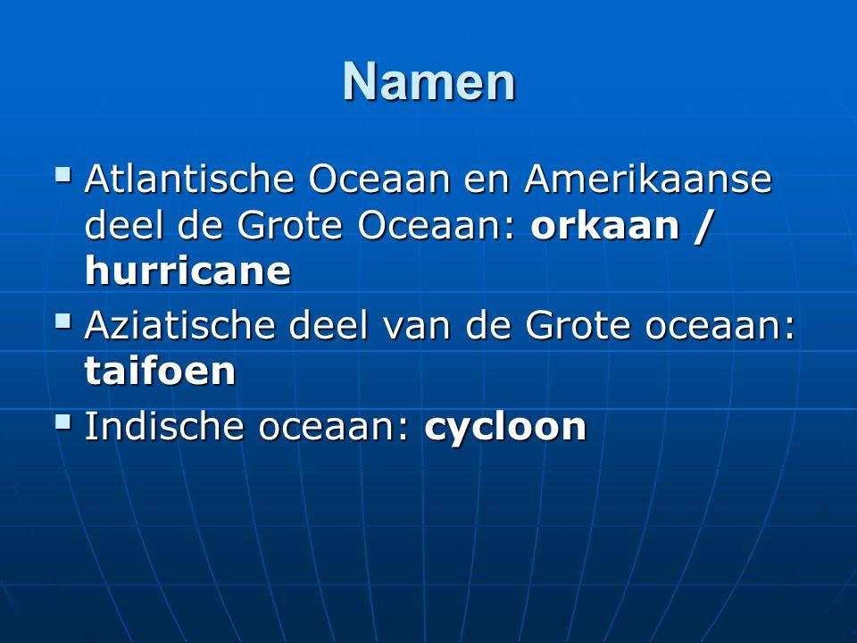 Namen  Atlantische Oceaan en Amerikaanse deel de Grote Oceaan: orkaan / hurricane  Aziatische deel van de Grote oceaan: taifoen  Indische oceaan: cycloon