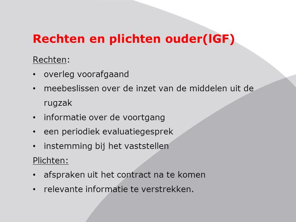 Rechten en plichten ouder(lGF) Rechten: • overleg voorafgaand • meebeslissen over de inzet van de middelen uit de rugzak • informatie over de voortgan