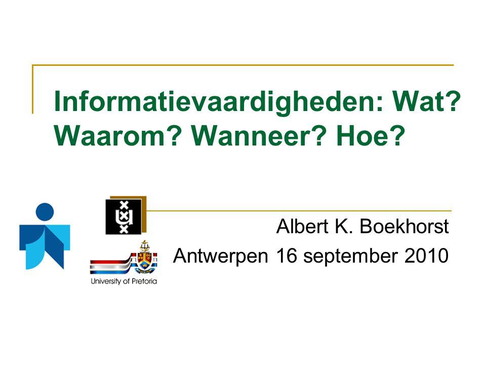 Informatievaardigheden: Wat? Waarom? Wanneer? Hoe? Albert K. Boekhorst Antwerpen 16 september 2010