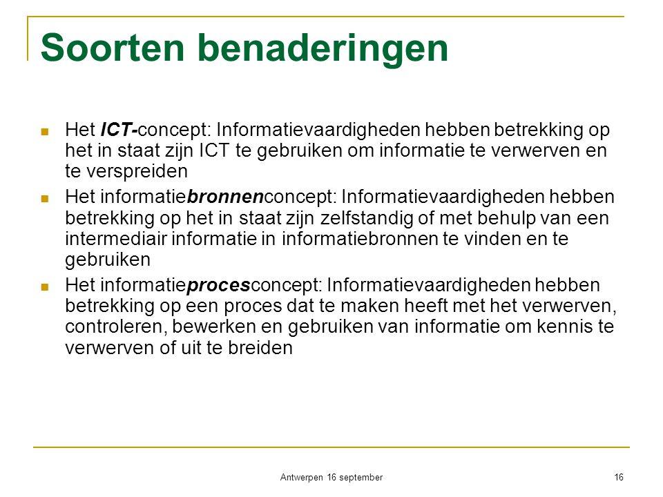 Antwerpen 16 september 16 Soorten benaderingen  Het ICT-concept: Informatievaardigheden hebben betrekking op het in staat zijn ICT te gebruiken om in