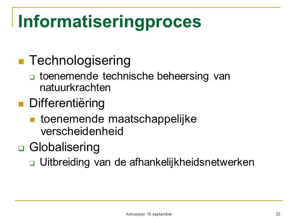 Antwerpen 16 september 20 Informatiseringproces  Technologisering  toenemende technische beheersing van natuurkrachten  Differentiëring  toenemend