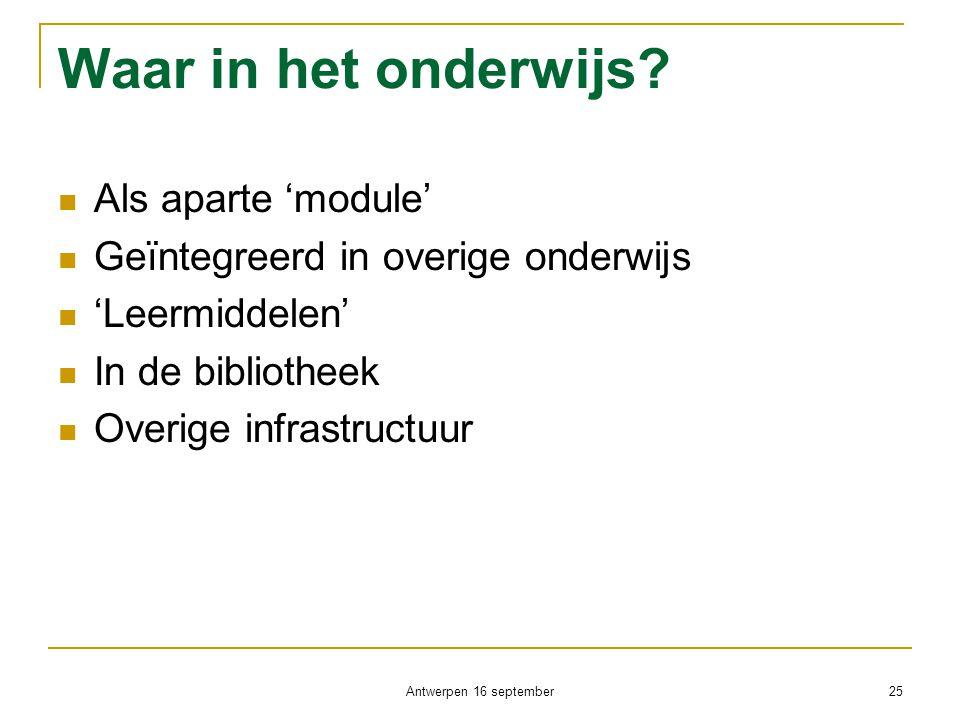 Antwerpen 16 september 25 Waar in het onderwijs?  Als aparte 'module'  Geïntegreerd in overige onderwijs  'Leermiddelen'  In de bibliotheek  Over