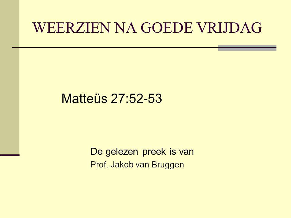 WEERZIEN NA GOEDE VRIJDAG Matteüs 27:52-53 De gelezen preek is van Prof. Jakob van Bruggen
